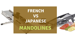 Japanese Mandoline versus French Mandoline- Which Should You Get?