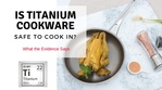 Is Titanium Safe to Cook In? What the Evidence Says